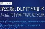 [博士谈]荣左超:DLP打印技术从蓝海探索到高速发展